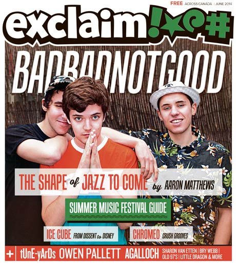 BADBADNOTGOOD, Ice Cube, tUnE-yArDs and Our Summer Festival Guide Fill Exclaim!'s June Issue