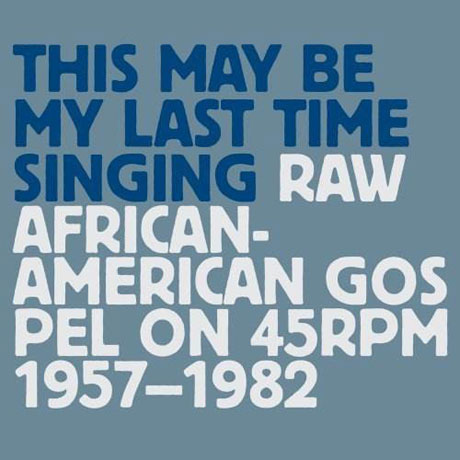 Various This May Be My Last Time Singing: Raw African-American Gospel on 45RPM (1957-1982)