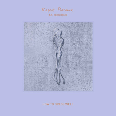 How to Dress Well 'Repeat Pleasure' (A.G. Cook remix)