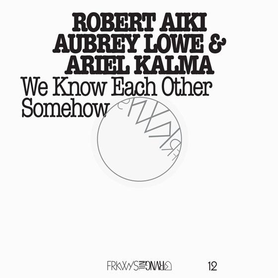 Robert Aiki Aubrey Lowe & Ariel Kalma FRKWYS Vol. 12: We Know Each Other Somehow
