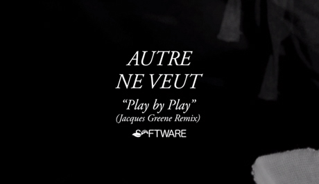 Autre Ne Veut 'Play by Play' (Jacques Greene remix)