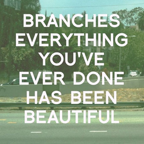 Branches <i>Everything You've Ever Done Has Been Beautiful</i>