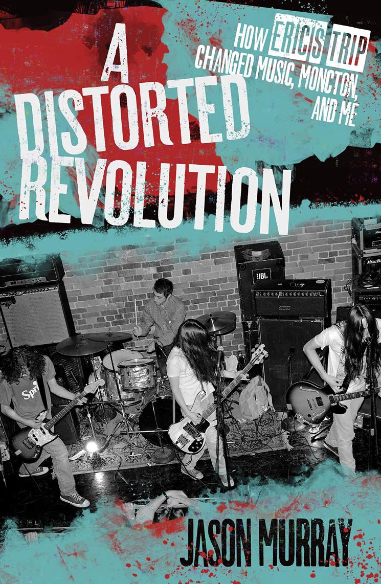 A Distorted Revolution: How Eric's Trip Changed Moncton, Music and Me By Jason Murray