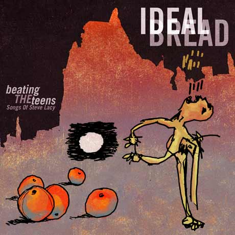 Ideal Bread Beating the Teens: The Songs of Steve Lacy