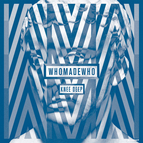 WhoMadeWho Knee Deep