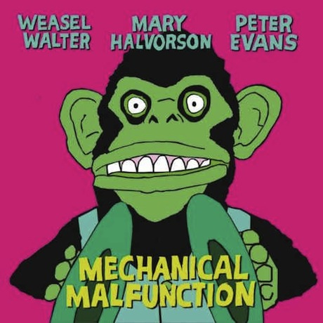 Weasel Walter, Mary Halvorson, Peter Evans Mechanical Malfunction