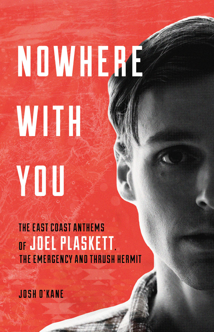 Nowhere With You: The East Coast Anthems of Joel Plaskett, the Emergency and Thrush Hermit By Josh O'Kane