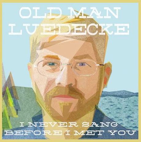 Old Man Luedecke I Never Sang Before I Met You