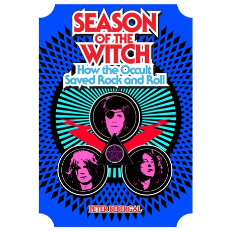 Season of the Witch: How the Occult Saved Rock and Roll By Peter Bebergal