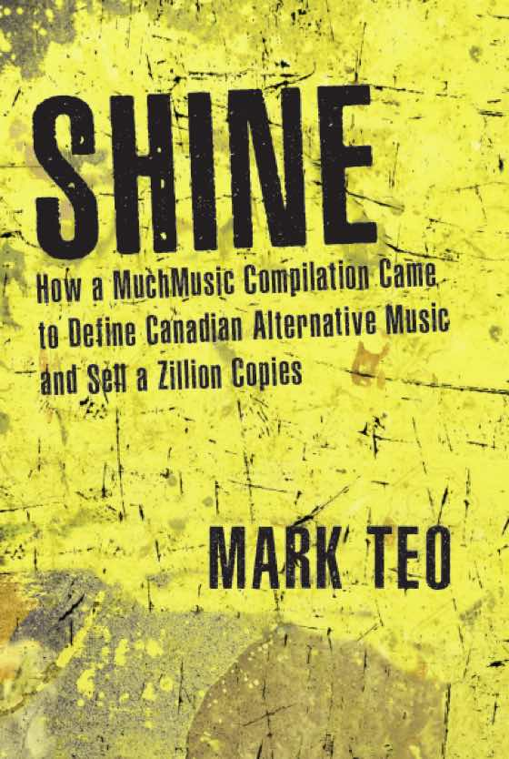 Shine: How a MuchMusic Compilation Came to Define Canadian Alternative Music and Sell a Zillion Copies By Mark Teo