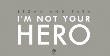 "Tegan and Sara ""I'm Not Your Hero"""