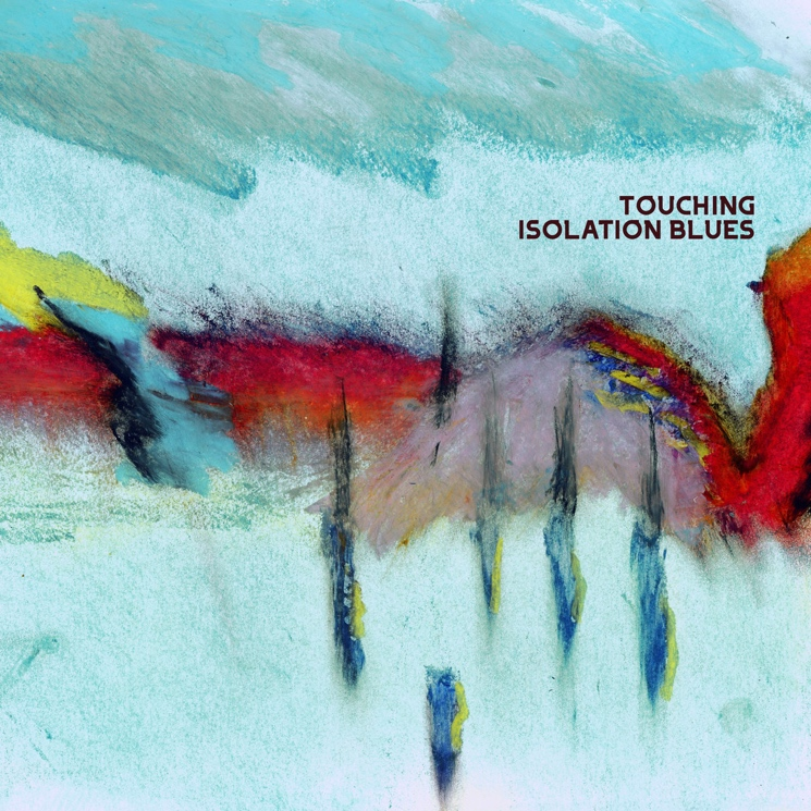 Touching's 'Isolation Blues' Sounds Like a Greatest Hits of Pandemic Moods