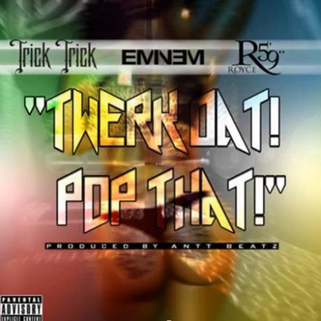 "Trick Trick ""Twerk Dat Pop Dat"" (ft. Eminem, Royce da 5'9"")"