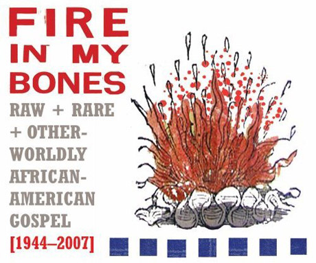 Various Fire In My Bones: Raw & Rare & Otherworldly African-American Gospel (1944-2007)