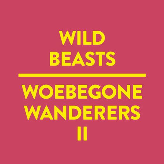 """Wild Beasts """"Woebegone Wanderers II"""""""