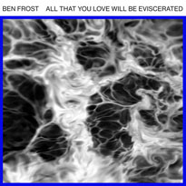 Ben Frost All That You Love Will Be Eviscerated