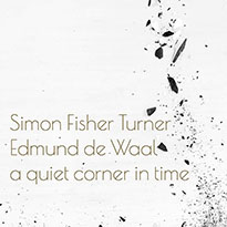 Simon Fisher Turner and Edmund de Waal A Quiet Corner In Time